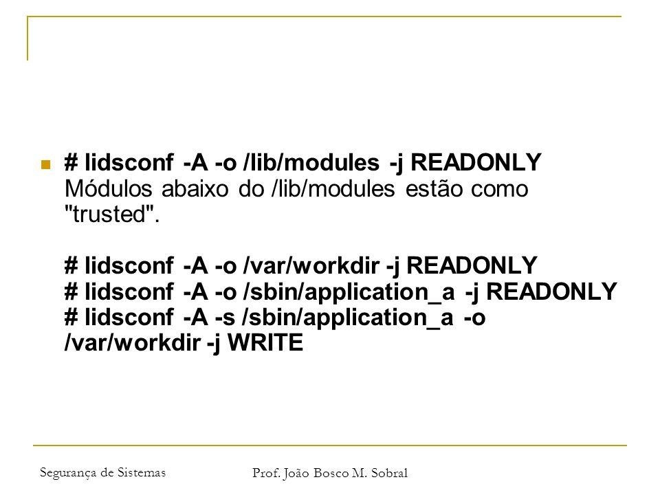 Segurança de Sistemas Prof. João Bosco M. Sobral # lidsconf -A -o /lib/modules -j READONLY Módulos abaixo do /lib/modules estão como