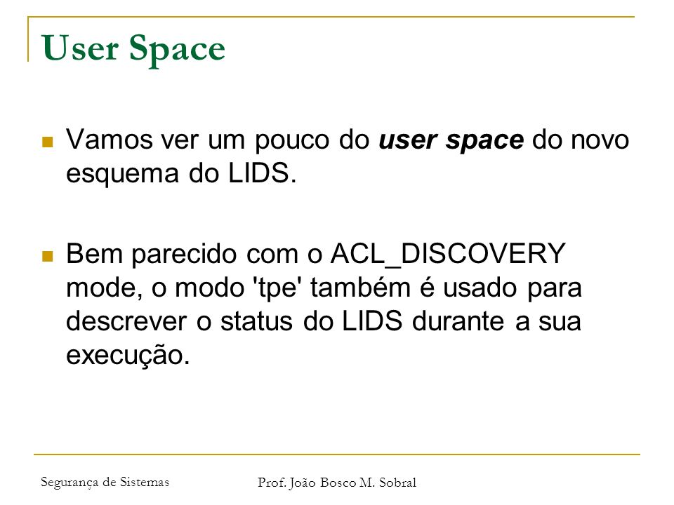 Segurança de Sistemas Prof. João Bosco M. Sobral User Space Vamos ver um pouco do user space do novo esquema do LIDS. Bem parecido com o ACL_DISCOVERY