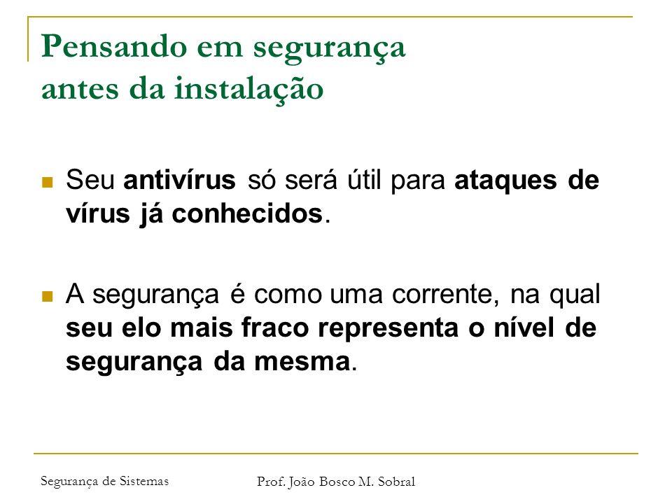 Segurança de Sistemas Prof. João Bosco M. Sobral Pensando em segurança antes da instalação Seu antivírus só será útil para ataques de vírus já conheci