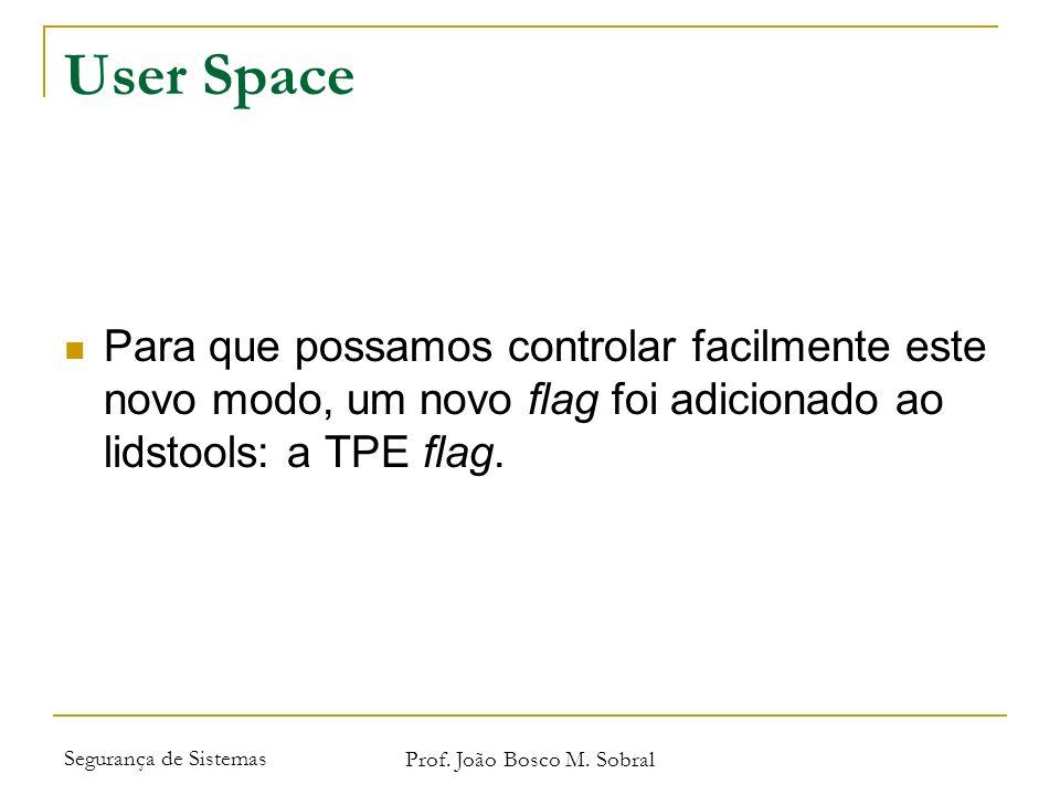 Segurança de Sistemas Prof. João Bosco M. Sobral User Space Para que possamos controlar facilmente este novo modo, um novo flag foi adicionado ao lids