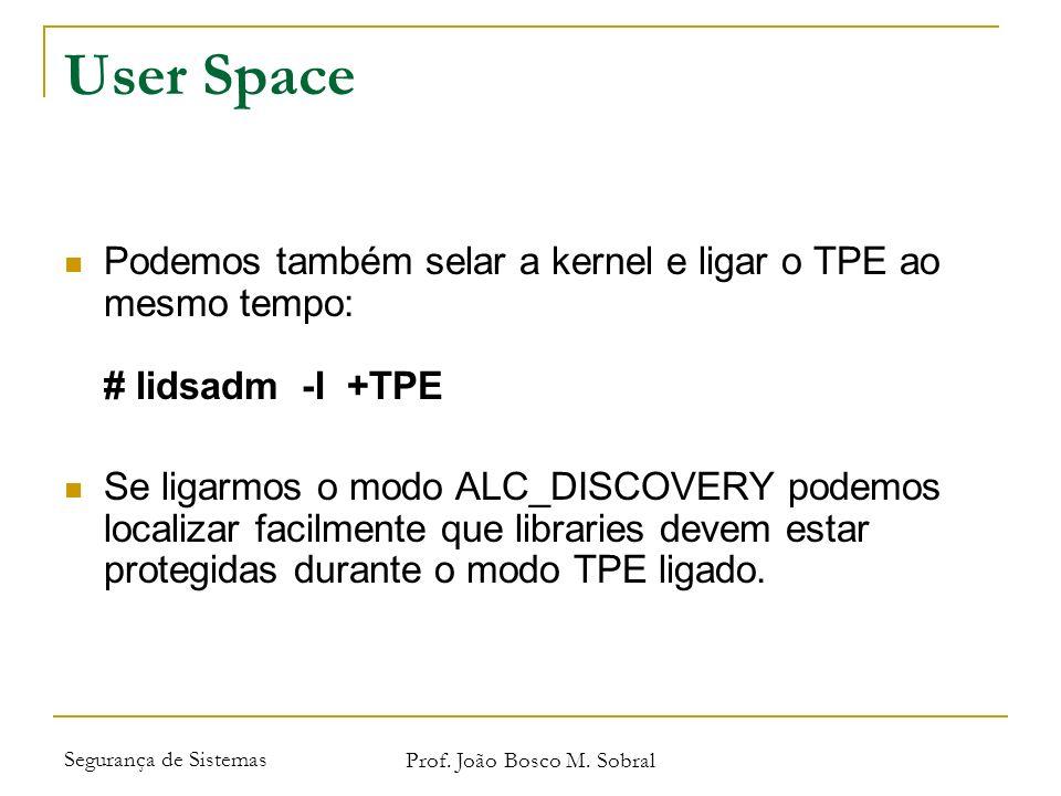 Segurança de Sistemas Prof. João Bosco M. Sobral User Space Podemos também selar a kernel e ligar o TPE ao mesmo tempo: # lidsadm -I +TPE Se ligarmos