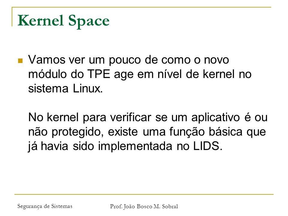 Segurança de Sistemas Prof. João Bosco M. Sobral Kernel Space Vamos ver um pouco de como o novo módulo do TPE age em nível de kernel no sistema Linux.