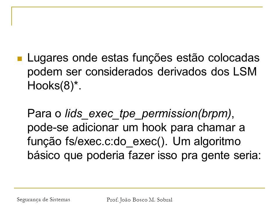Segurança de Sistemas Prof. João Bosco M. Sobral Lugares onde estas funções estão colocadas podem ser considerados derivados dos LSM Hooks(8)*. Para o