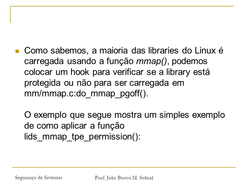 Segurança de Sistemas Prof. João Bosco M. Sobral Como sabemos, a maioria das libraries do Linux é carregada usando a função mmap(), podemos colocar um