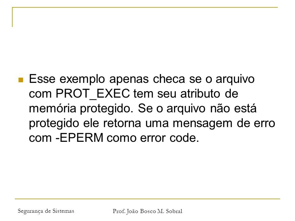 Segurança de Sistemas Prof. João Bosco M. Sobral Esse exemplo apenas checa se o arquivo com PROT_EXEC tem seu atributo de memória protegido. Se o arqu
