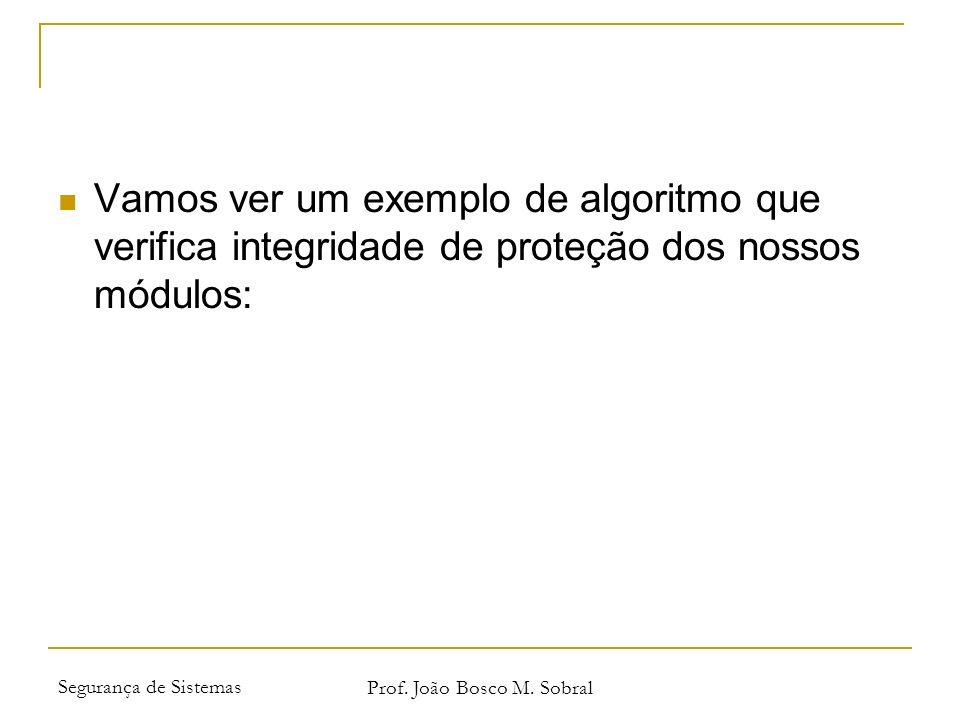 Segurança de Sistemas Prof. João Bosco M. Sobral Vamos ver um exemplo de algoritmo que verifica integridade de proteção dos nossos módulos: