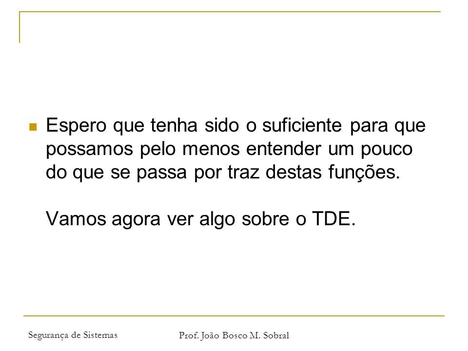Segurança de Sistemas Prof. João Bosco M. Sobral Espero que tenha sido o suficiente para que possamos pelo menos entender um pouco do que se passa por