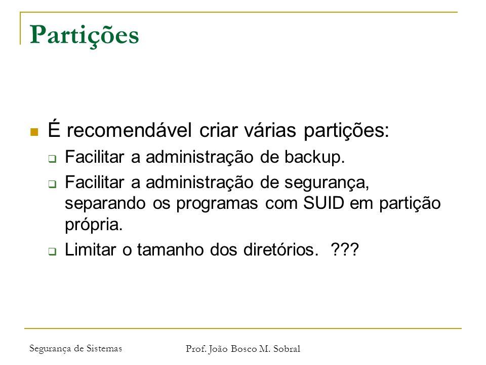 Segurança de Sistemas Prof. João Bosco M. Sobral Partições É recomendável criar várias partições: Facilitar a administração de backup. Facilitar a adm