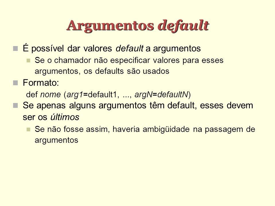 Argumentos default É possível dar valores default a argumentos Se o chamador não especificar valores para esses argumentos, os defaults são usados For
