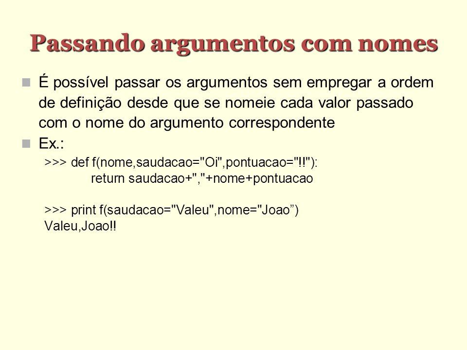 Passando argumentos com nomes É possível passar os argumentos sem empregar a ordem de definição desde que se nomeie cada valor passado com o nome do argumento correspondente Ex.: >>> def f(nome,saudacao= Oi ,pontuacao= !! ): return saudacao+ , +nome+pontuacao >>> print f(saudacao= Valeu ,nome= Joao) Valeu,Joao!!