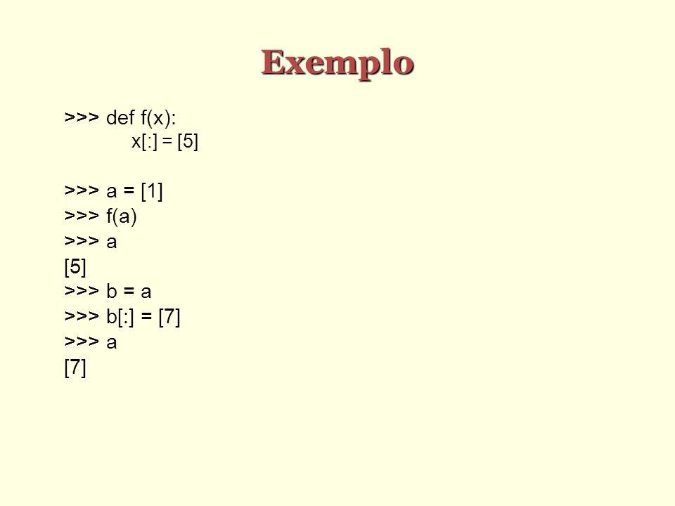 Exemplo >>> def f(x): x[:] = [5] >>> a = [1] >>> f(a) >>> a [5] >>> b = a >>> b[:] = [7] >>> a [7]