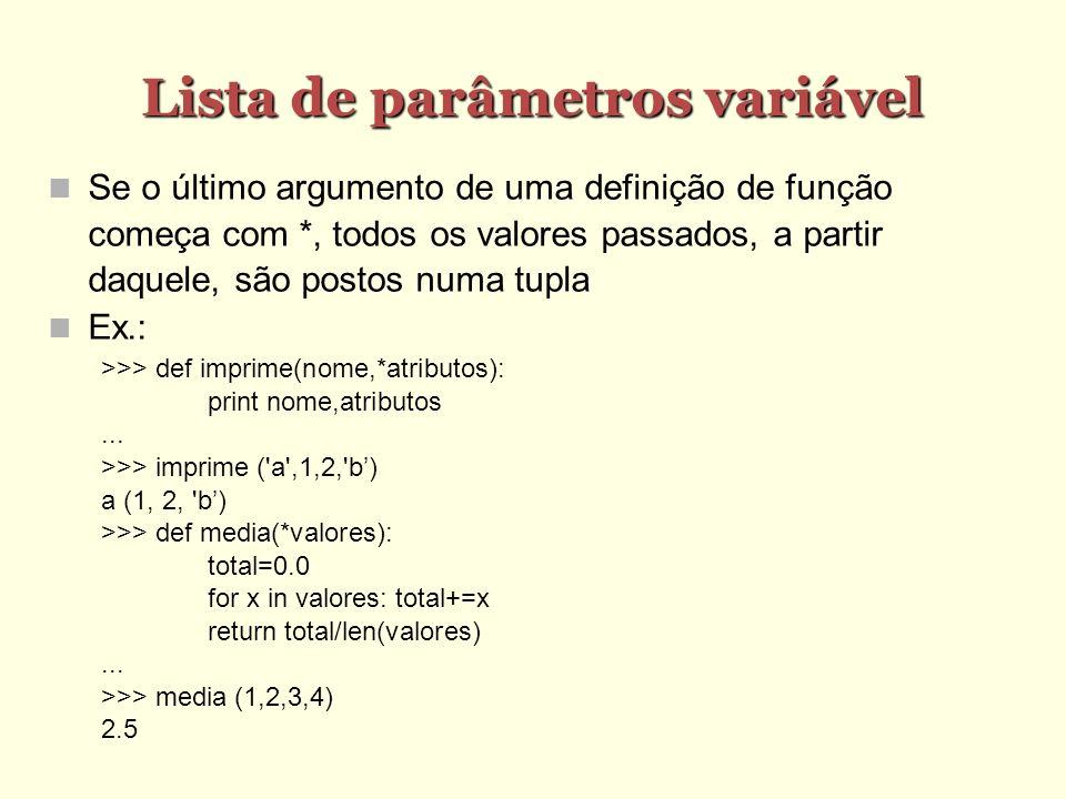 Lista de parâmetros variável Se o último argumento de uma definição de função começa com *, todos os valores passados, a partir daquele, são postos numa tupla Ex.: >>> def imprime(nome,*atributos): print nome,atributos...