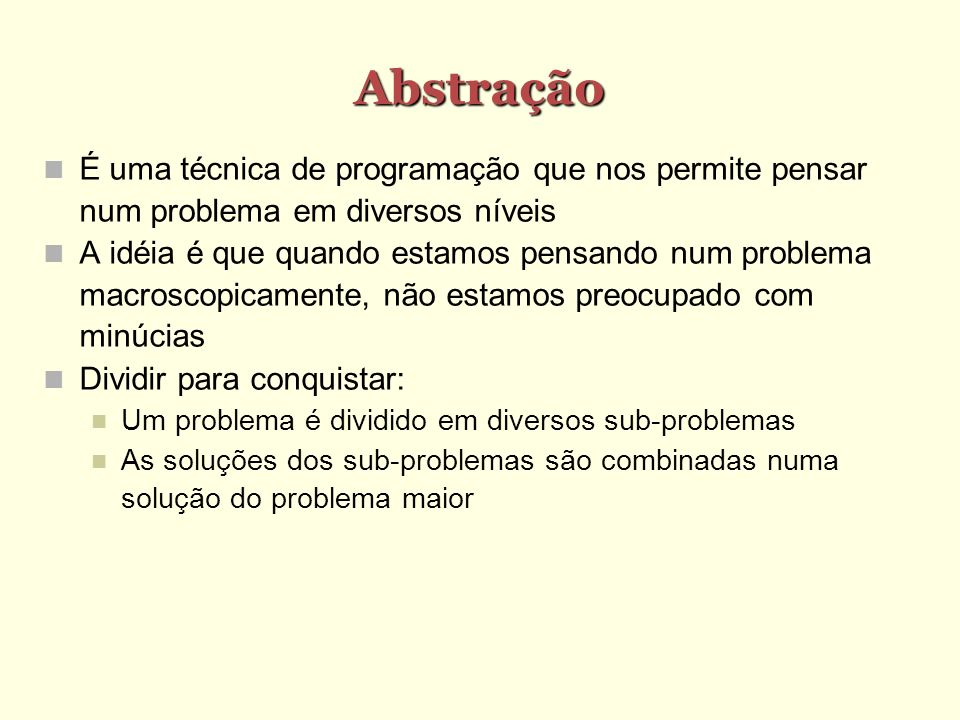 Abstração É uma técnica de programação que nos permite pensar num problema em diversos níveis A idéia é que quando estamos pensando num problema macro
