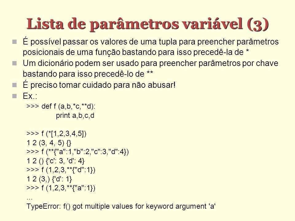 Lista de parâmetros variável (3) Lista de parâmetros variável (3) É possível passar os valores de uma tupla para preencher parâmetros posicionais de uma função bastando para isso precedê-la de * Um dicionário podem ser usado para preencher parâmetros por chave bastando para isso precedê-lo de ** É preciso tomar cuidado para não abusar.