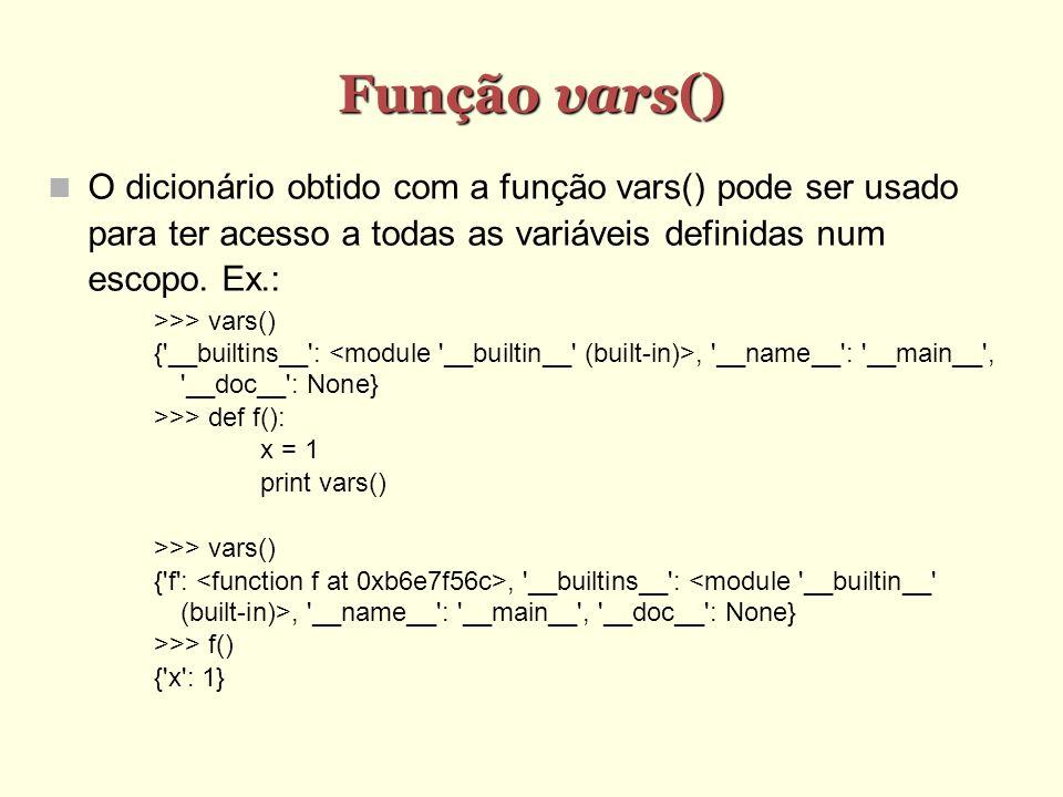 Função vars() Função vars() O dicionário obtido com a função vars() pode ser usado para ter acesso a todas as variáveis definidas num escopo. Ex.: >>>