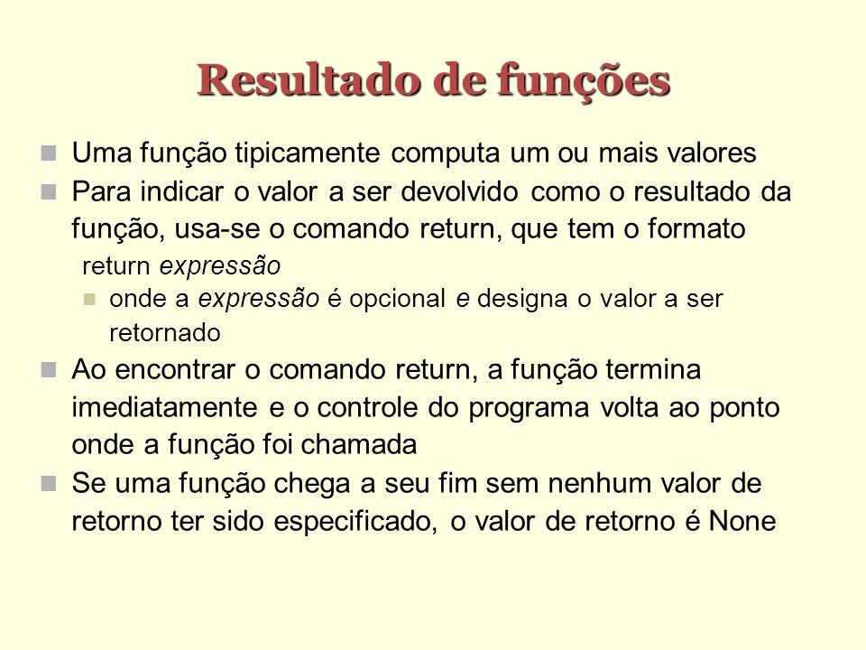 Resultado de funções Uma função tipicamente computa um ou mais valores Para indicar o valor a ser devolvido como o resultado da função, usa-se o coman
