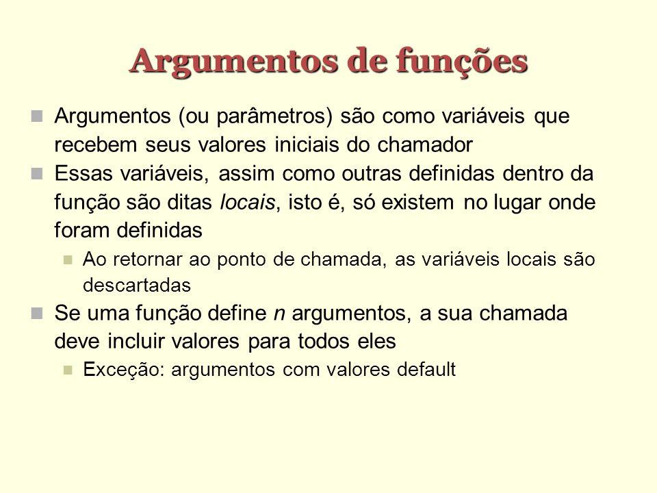 Argumentos de funções Argumentos (ou parâmetros) são como variáveis que recebem seus valores iniciais do chamador Essas variáveis, assim como outras d