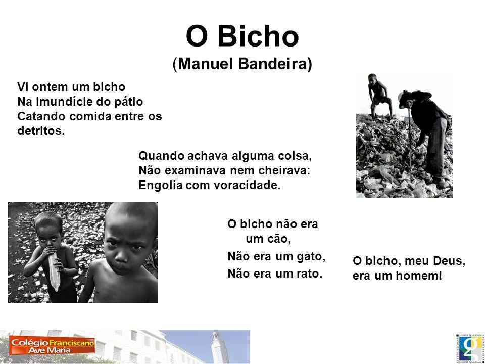 O Bicho (Manuel Bandeira) O bicho não era um cão, Não era um gato, Não era um rato. Vi ontem um bicho Na imundície do pátio Catando comida entre os de