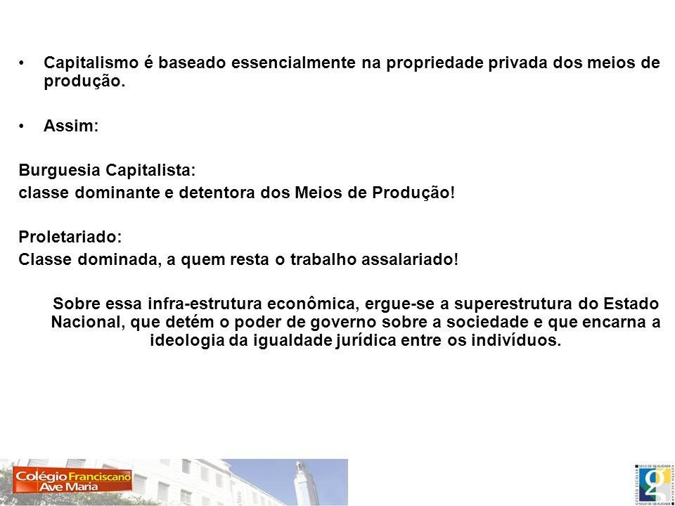 Capitalismo é baseado essencialmente na propriedade privada dos meios de produção. Assim: Burguesia Capitalista: classe dominante e detentora dos Meio