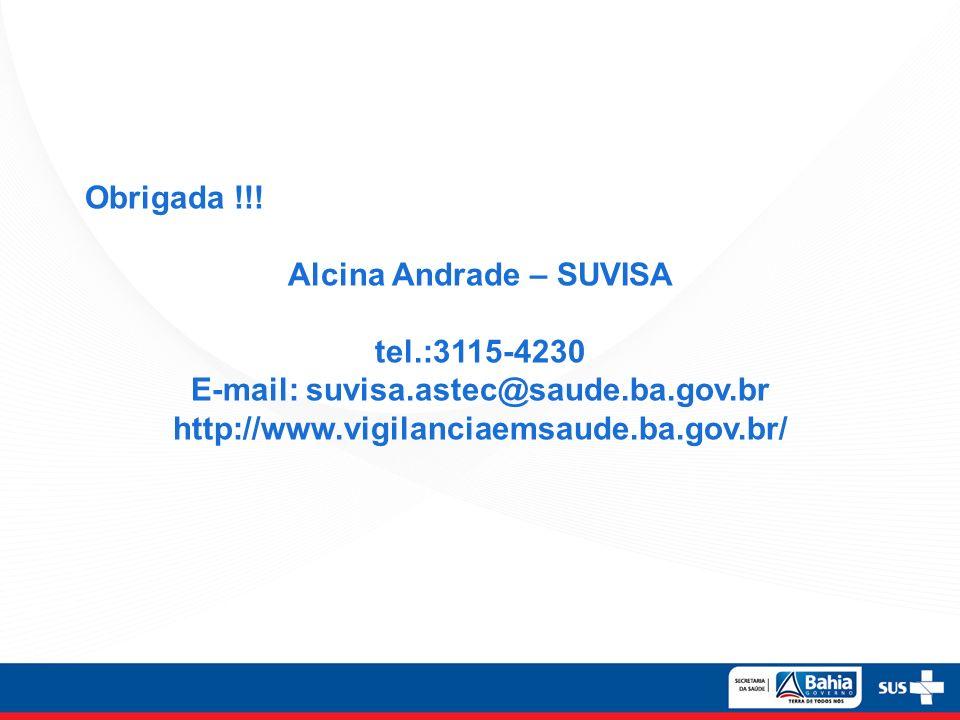 Obrigada !!! Alcina Andrade – SUVISA tel.:3115-4230 E-mail: suvisa.astec@saude.ba.gov.br http://www.vigilanciaemsaude.ba.gov.br/