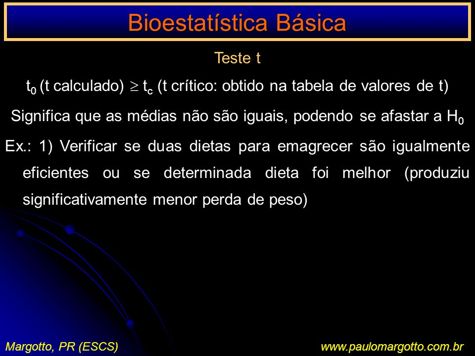Bioestatística Básica Margotto, PR (ESCS)www.paulomargotto.com.br Teste t t 0 (t calculado) t c (t crítico: obtido na tabela de valores de t) Signific