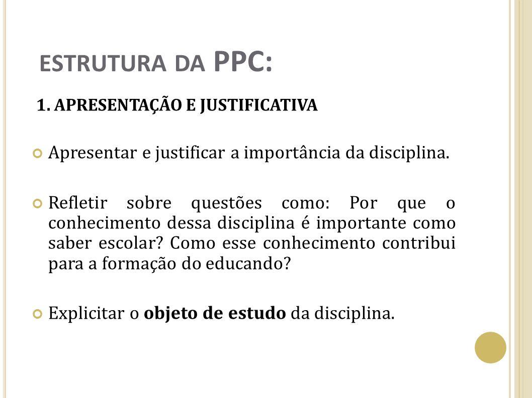 ESTRUTURA DA PPC: 1. APRESENTAÇÃO E JUSTIFICATIVA Apresentar e justificar a importância da disciplina. Refletir sobre questões como: Por que o conheci