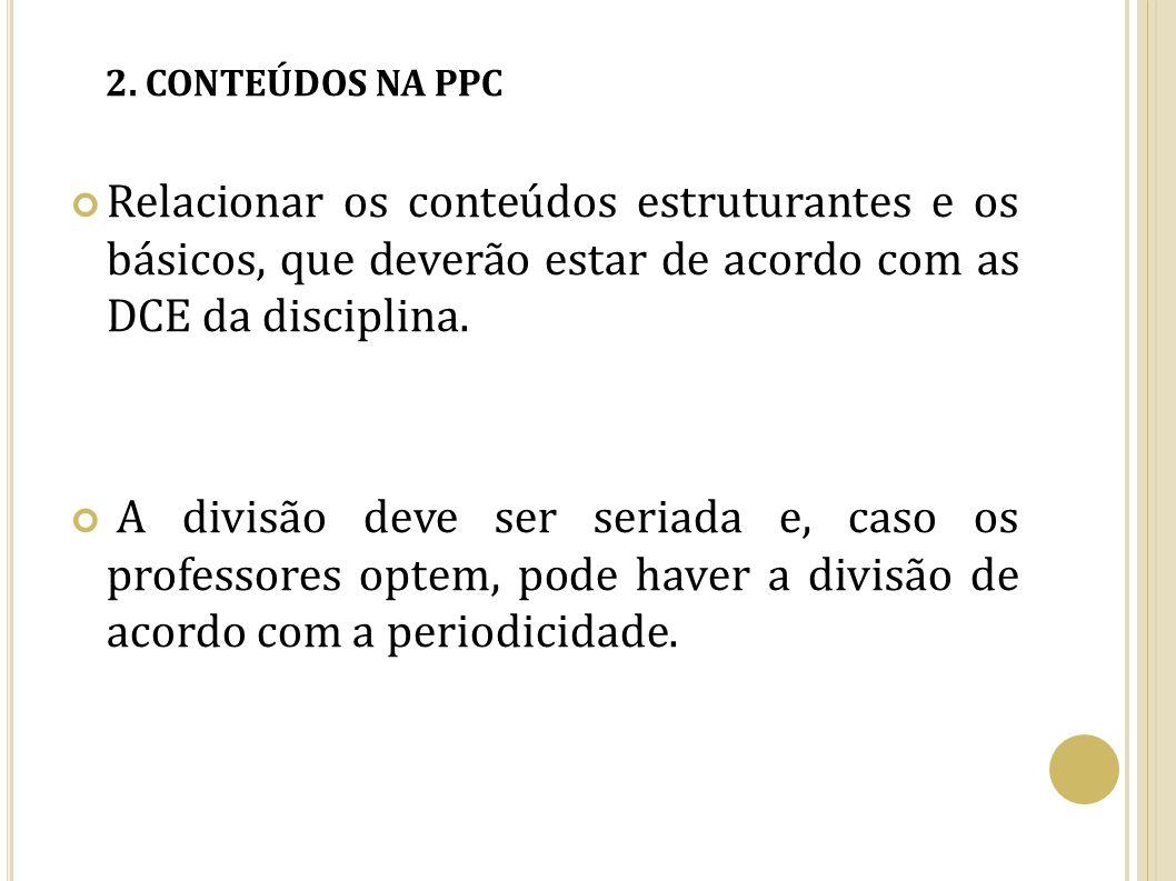 2. CONTEÚDOS NA PPC Relacionar os conteúdos estruturantes e os básicos, que deverão estar de acordo com as DCE da disciplina. A divisão deve ser seria