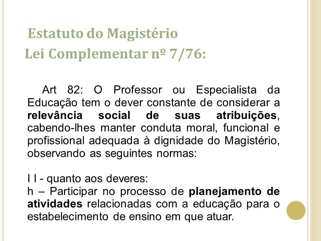 Estatuto do Magistério Lei Complementar nº 7/76: Art 82: O Professor ou Especialista da Educação tem o dever constante de considerar a relevância soci