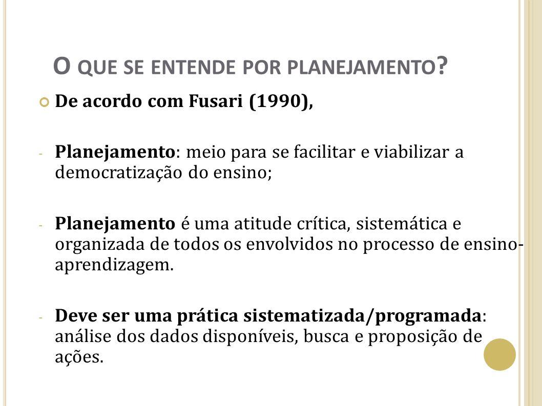 O QUE SE ENTENDE POR PLANEJAMENTO ? De acordo com Fusari (1990), - Planejamento: meio para se facilitar e viabilizar a democratização do ensino; - Pla