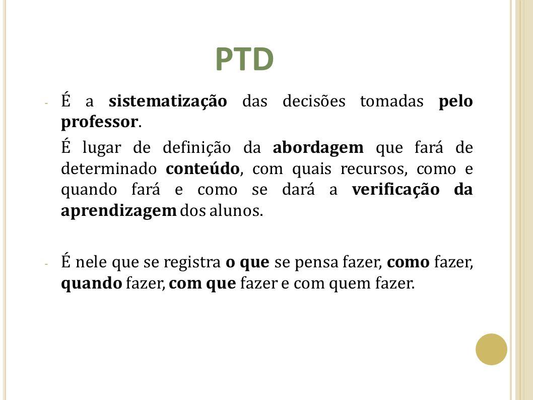 PTD - É a sistematização das decisões tomadas pelo professor. É lugar de definição da abordagem que fará de determinado conteúdo, com quais recursos,