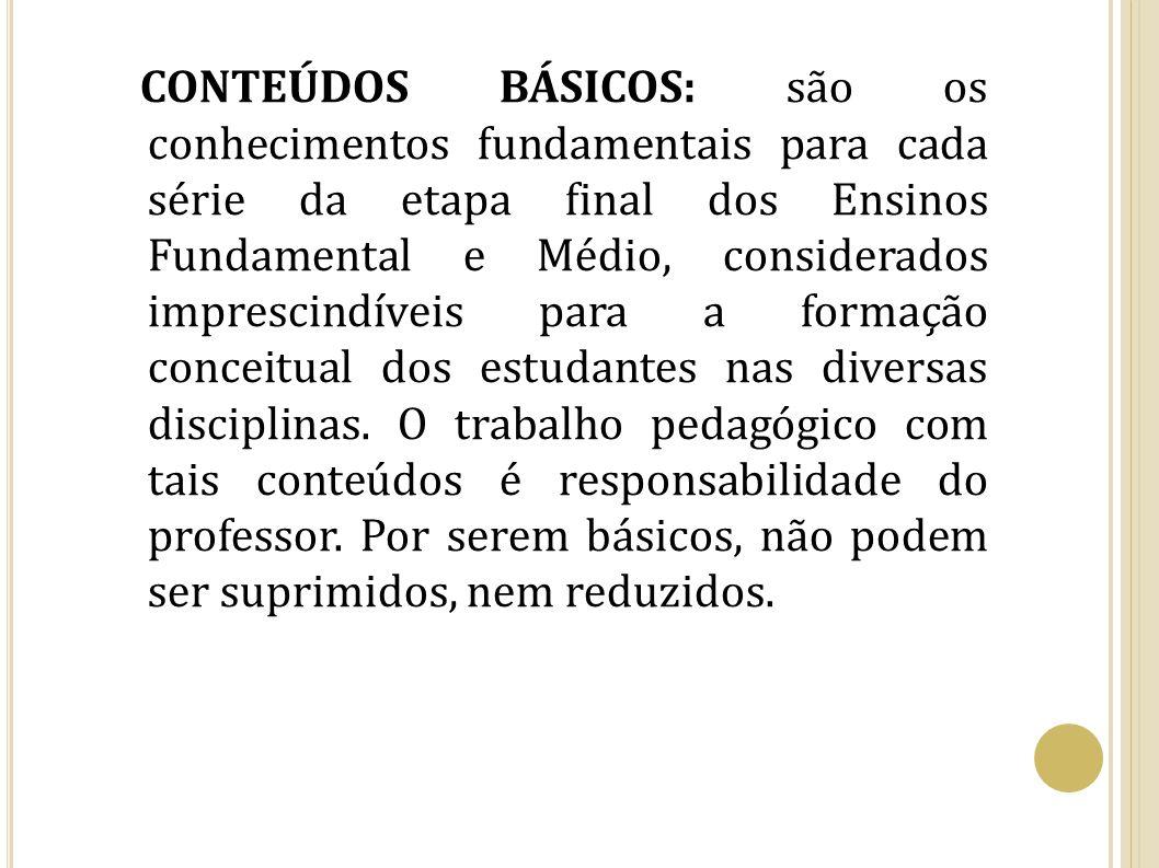 CONTEÚDOS BÁSICOS: são os conhecimentos fundamentais para cada série da etapa final dos Ensinos Fundamental e Médio, considerados imprescindíveis para