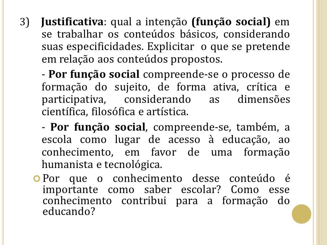 3 ) Justificativa: qual a intenção (função social) em se trabalhar os conteúdos básicos, considerando suas especificidades. Explicitar o que se preten
