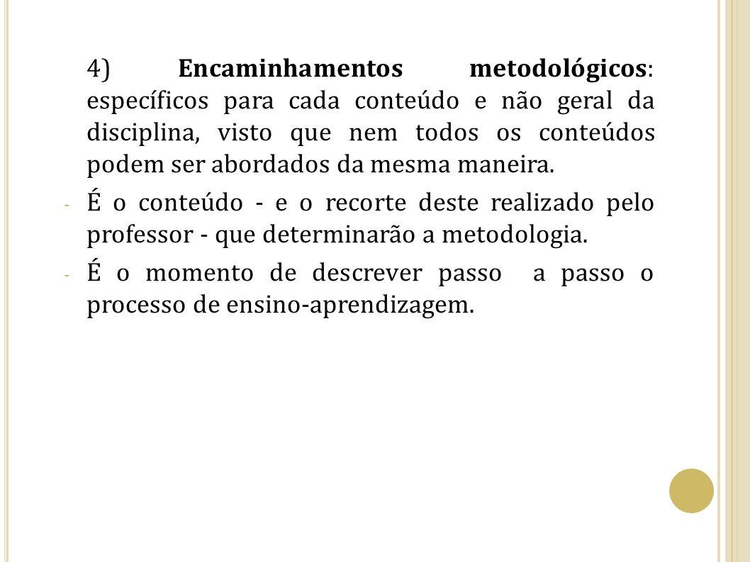 4) Encaminhamentos metodológicos: específicos para cada conteúdo e não geral da disciplina, visto que nem todos os conteúdos podem ser abordados da me