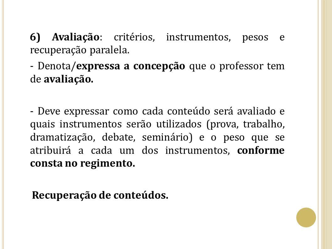 6) Avaliação: critérios, instrumentos, pesos e recuperação paralela. - Denota/expressa a concepção que o professor tem de avaliação. - Deve expressar