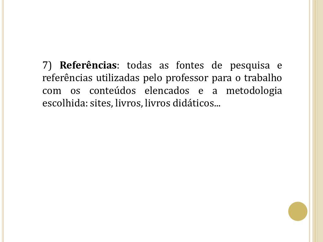 7) Referências: todas as fontes de pesquisa e referências utilizadas pelo professor para o trabalho com os conteúdos elencados e a metodologia escolhi