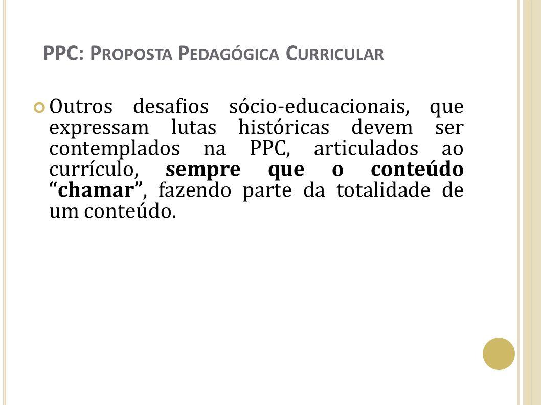 PPC: P ROPOSTA P EDAGÓGICA C URRICULAR Outros desafios sócio-educacionais, que expressam lutas históricas devem ser contemplados na PPC, articulados a