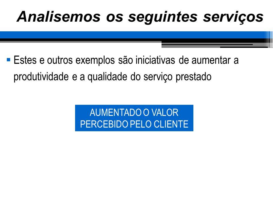 Analisemos os seguintes serviços Estes e outros exemplos são iniciativas de aumentar a produtividade e a qualidade do serviço prestado AUMENTADO O VAL
