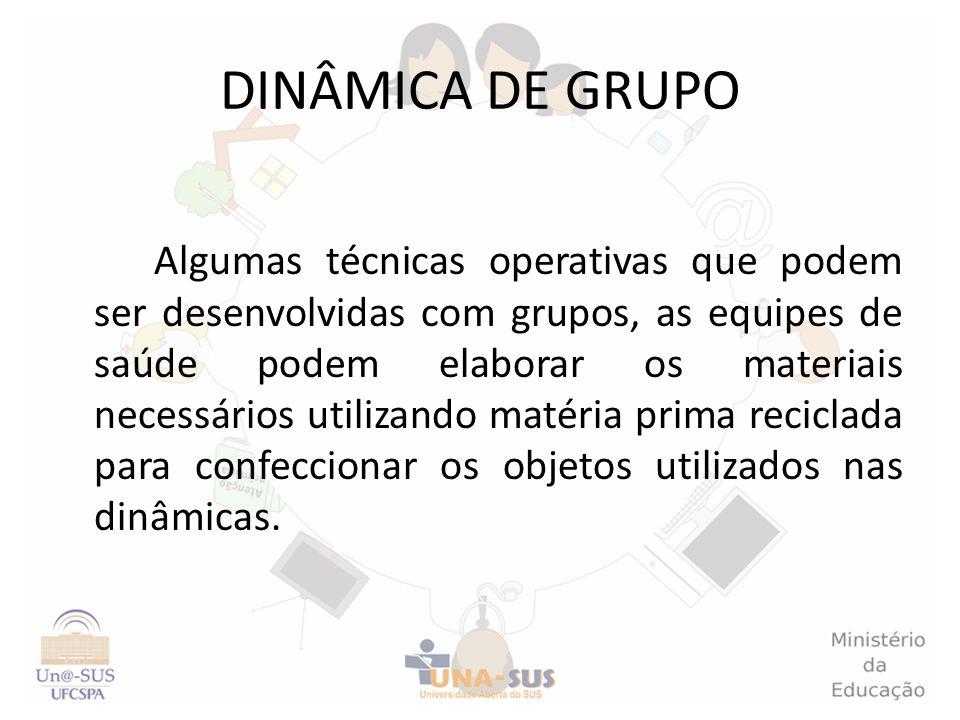 DINÂMICA DE GRUPO Algumas técnicas operativas que podem ser desenvolvidas com grupos, as equipes de saúde podem elaborar os materiais necessários util
