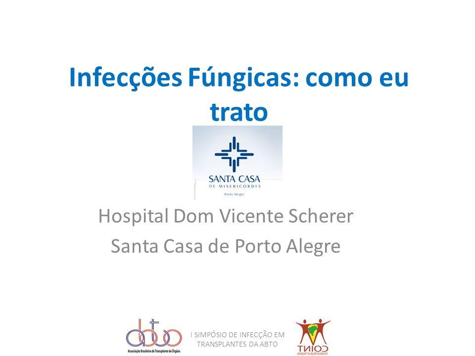Infecções Fúngicas: como eu trato Hospital Dom Vicente Scherer Santa Casa de Porto Alegre I SIMPÓSIO DE INFECÇÃO EM TRANSPLANTES DA ABTO
