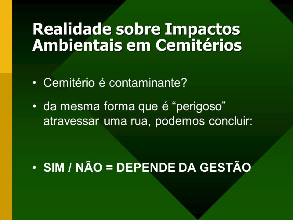 Realidade sobre Impactos Ambientais em Cemitérios Cemitério é contaminante? da mesma forma que é perigoso atravessar uma rua, podemos concluir: SIM /