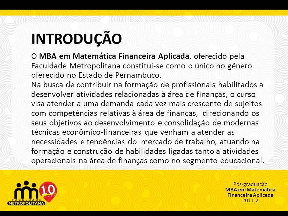 Pós-graduação MBA em Matemática Financeira Aplicada 2011.2 INTRODUÇÃO O MBA em Matemática Financeira Aplicada, oferecido pela Faculdade Metropolitana constitui-se como o único no gênero oferecido no Estado de Pernambuco.