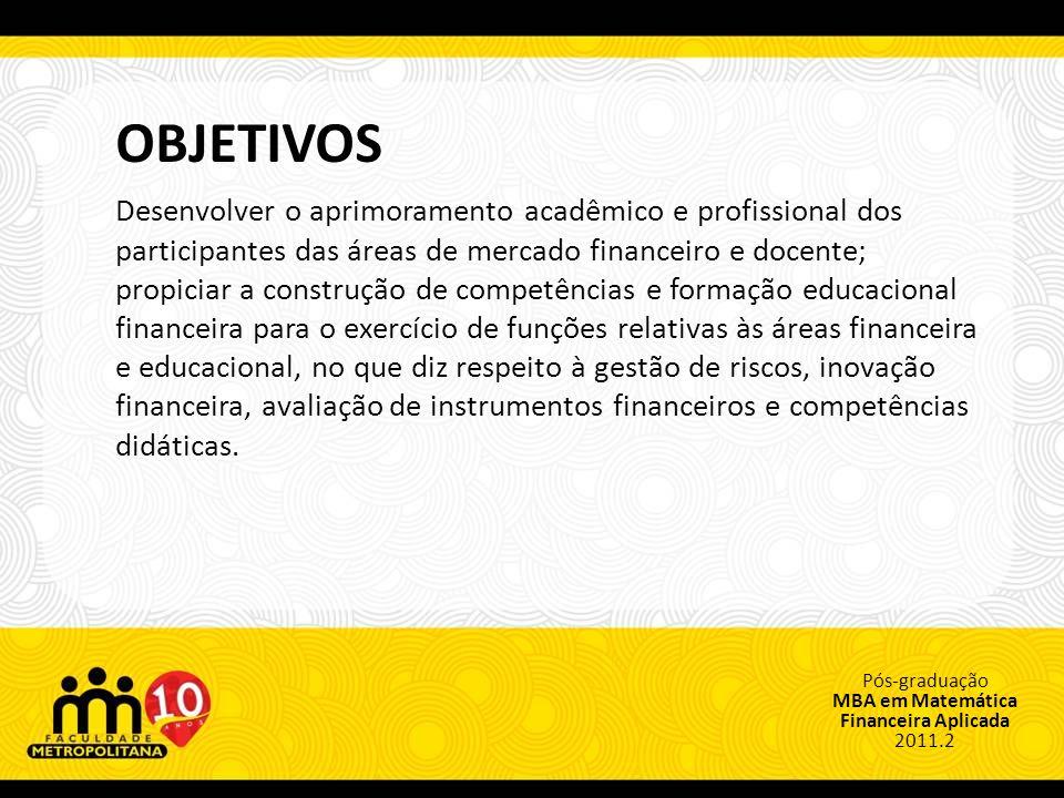 Pós-graduação MBA em Matemática Financeira Aplicada 2011.2 OBJETIVOS Desenvolver o aprimoramento acadêmico e profissional dos participantes das áreas de mercado financeiro e docente; propiciar a construção de competências e formação educacional financeira para o exercício de funções relativas às áreas financeira e educacional, no que diz respeito à gestão de riscos, inovação financeira, avaliação de instrumentos financeiros e competências didáticas.