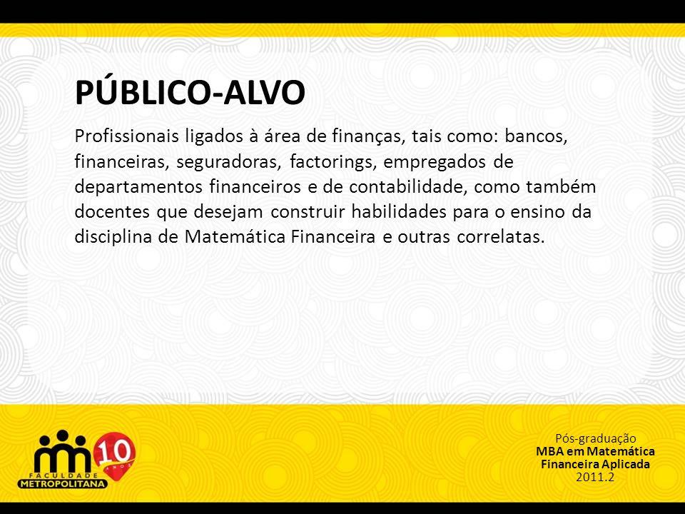 Pós-graduação MBA em Matemática Financeira Aplicada 2011.2 PÚBLICO-ALVO Profissionais ligados à área de finanças, tais como: bancos, financeiras, seguradoras, factorings, empregados de departamentos financeiros e de contabilidade, como também docentes que desejam construir habilidades para o ensino da disciplina de Matemática Financeira e outras correlatas.