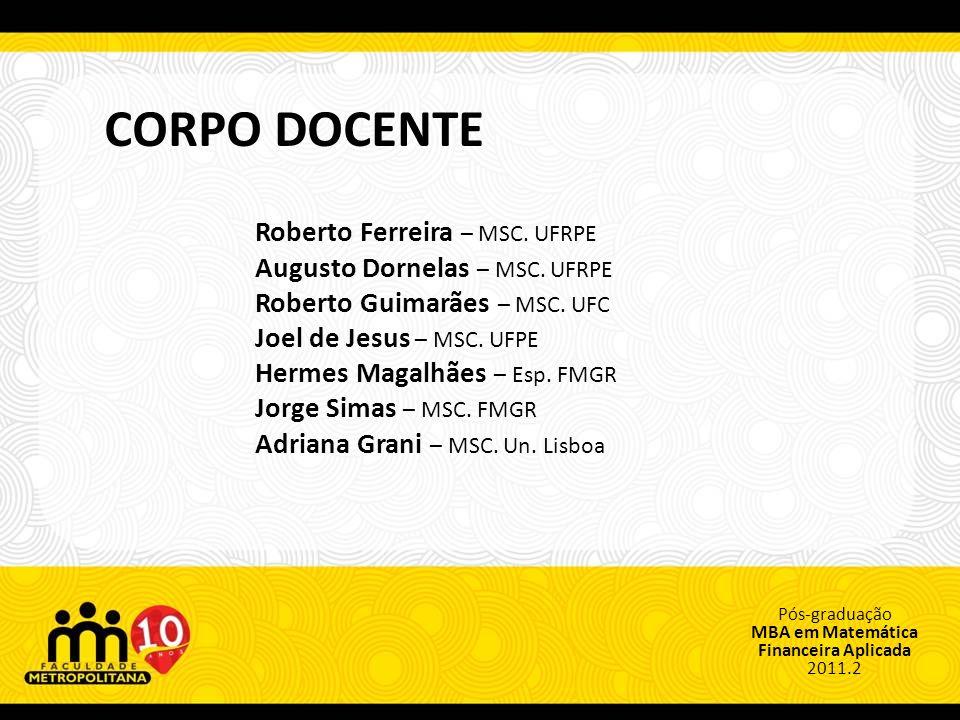 Pós-graduação MBA em Matemática Financeira Aplicada 2011.2 CORPO DOCENTE Roberto Ferreira – MSC.