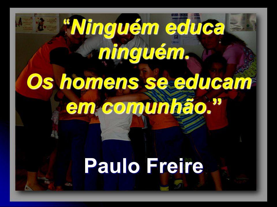 Ninguém educa ninguém.Ninguém educa ninguém. Os homens se educam em comunhão. Paulo Freire