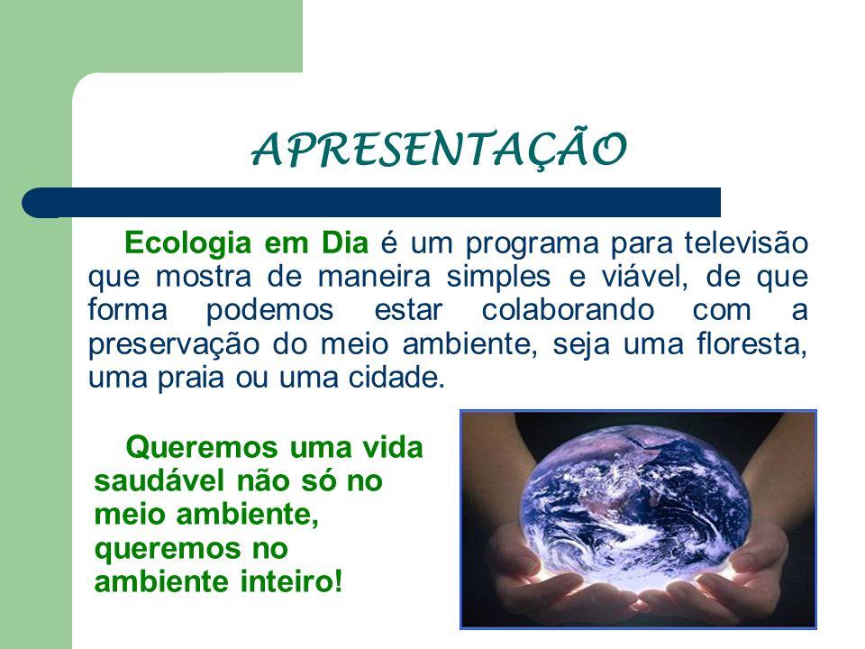 APRESENTAÇÃO Queremos uma vida saudável não só no meio ambiente, queremos no ambiente inteiro! Ecologia em Dia é um programa para televisão que mostra