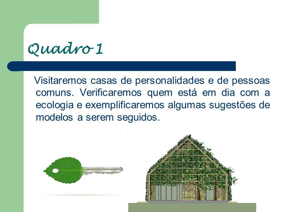 Quadro 1 Visitaremos casas de personalidades e de pessoas comuns. Verificaremos quem está em dia com a ecologia e exemplificaremos algumas sugestões d
