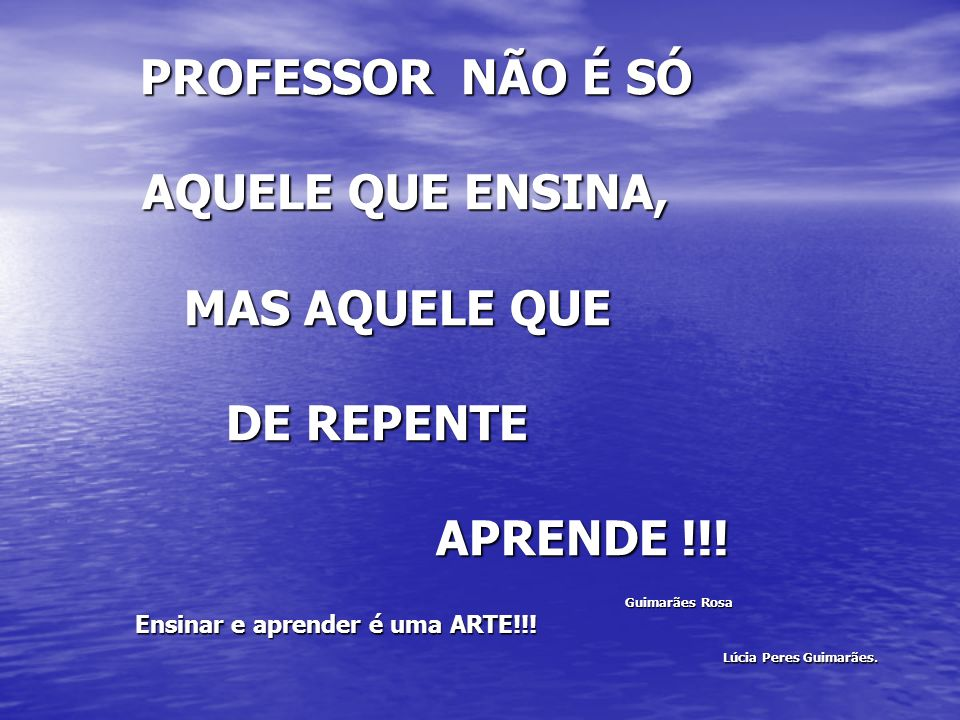 PROFESSOR NÃO É SÓ PROFESSOR NÃO É SÓ AQUELE QUE ENSINA, AQUELE QUE ENSINA, MAS AQUELE QUE MAS AQUELE QUE DE REPENTE DE REPENTE APRENDE !!! APRENDE !!