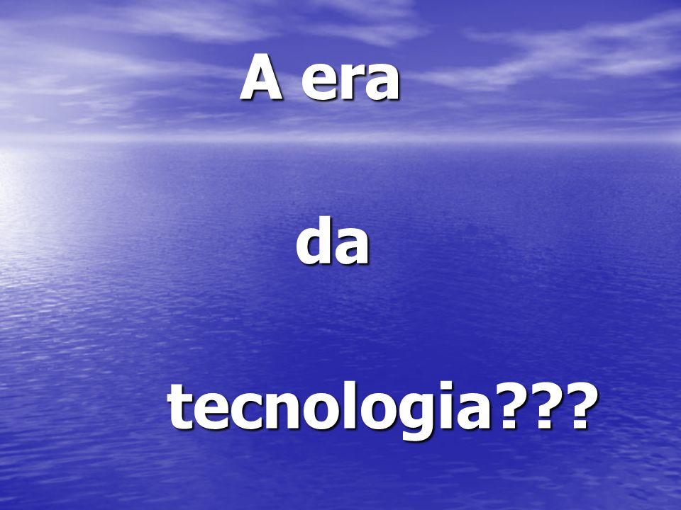 A era A era da da tecnologia??? tecnologia???