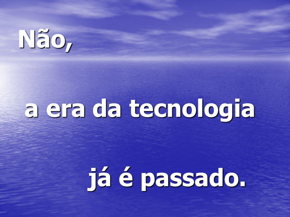 Não, a era da tecnologia a era da tecnologia já é passado. já é passado.